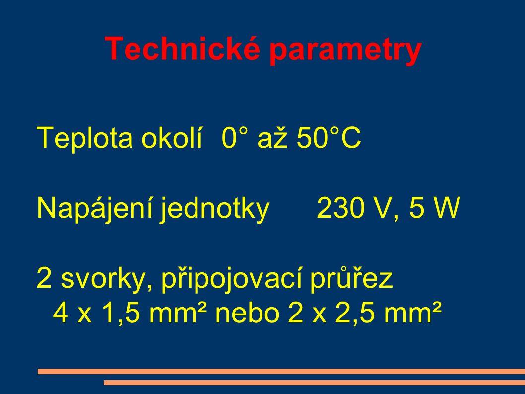 Technické parametry Teplota okolí0° až 50°C Napájení jednotky 230 V, 5 W 2 svorky, připojovací průřez 4 x 1,5 mm² nebo 2 x 2,5 mm²