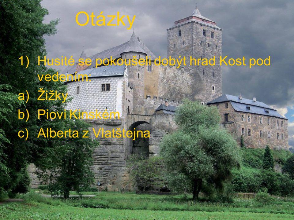 Otázky 1)Husité se pokoušeli dobýt hrad Kost pod vedením: a)Žižky b)Piovi Kinském c)Alberta z Vlatštejna