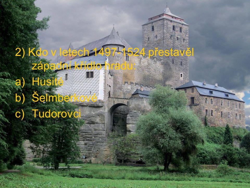 2) Kdo v letech 1497-1524 přestavěl západní křídlo hradu: a)Husité b)Šelmberkové c)Tudorovci