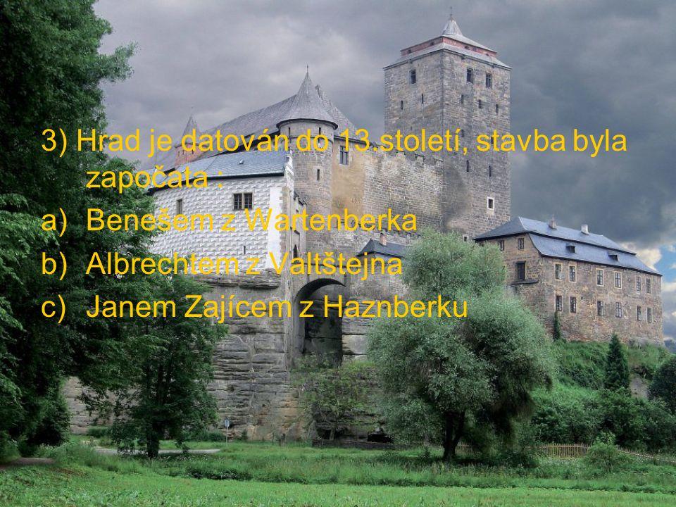 3) Hrad je datován do 13.století, stavba byla započata : a)Benešem z Wartenberka b)Albrechtem z Valtštejna c)Janem Zajícem z Haznberku