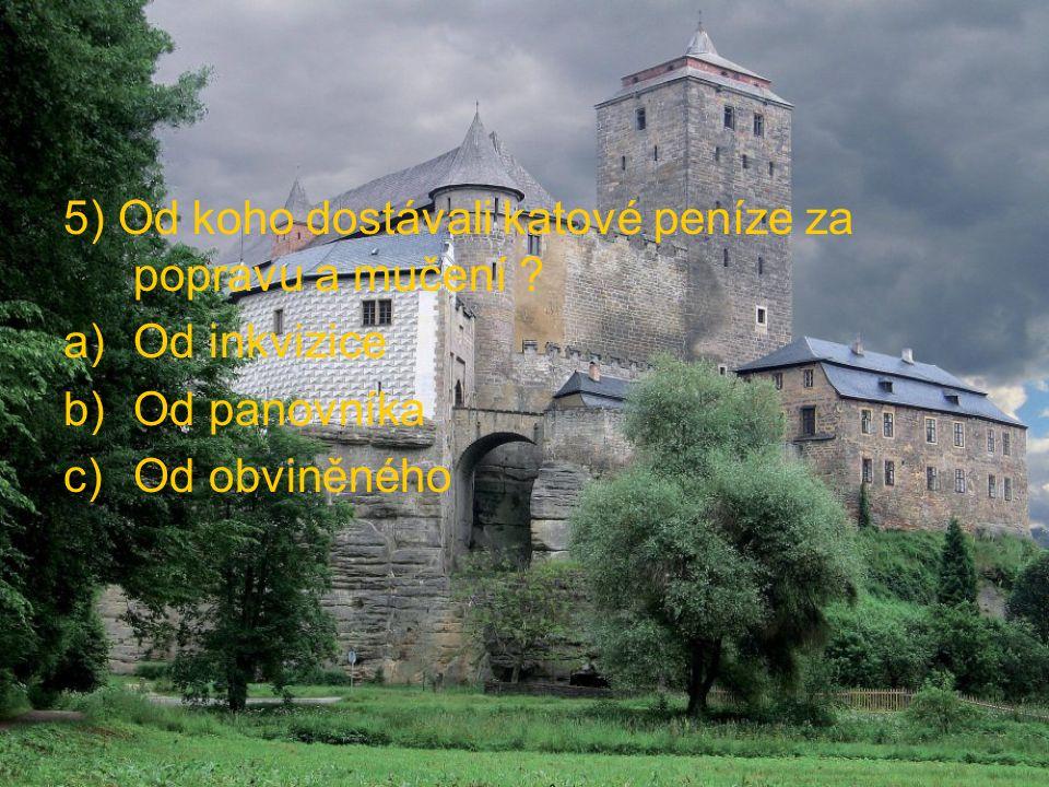 5) Od koho dostávali katové peníze za popravu a mučení ? a)Od inkvizice b)Od panovníka c)Od obviněného