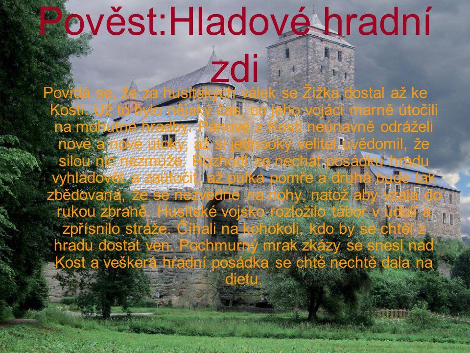 Pověst:Hladové hradní zdi Povídá se, že za husitských válek se Žižka dostal až ke Kosti. Už to bylo nějaký čas, co jeho vojáci marně útočili na mohutn