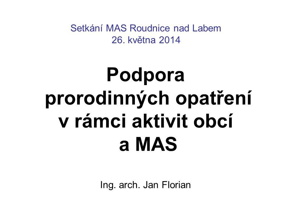 Setkání MAS Roudnice nad Labem 26. května 2014 Podpora prorodinných opatření v rámci aktivit obcí a MAS Ing. arch. Jan Florian