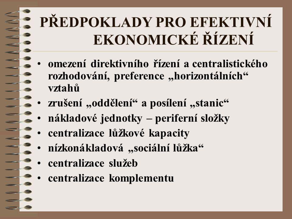 """PŘEDPOKLADY PRO EFEKTIVNÍ EKONOMICKÉ ŘÍZENÍ omezení direktivního řízení a centralistického rozhodování, preference """"horizontálních vztahů zrušení """"oddělení a posílení """"stanic nákladové jednotky – periferní složky centralizace lůžkové kapacity nízkonákladová """"sociální lůžka centralizace služeb centralizace komplementu"""