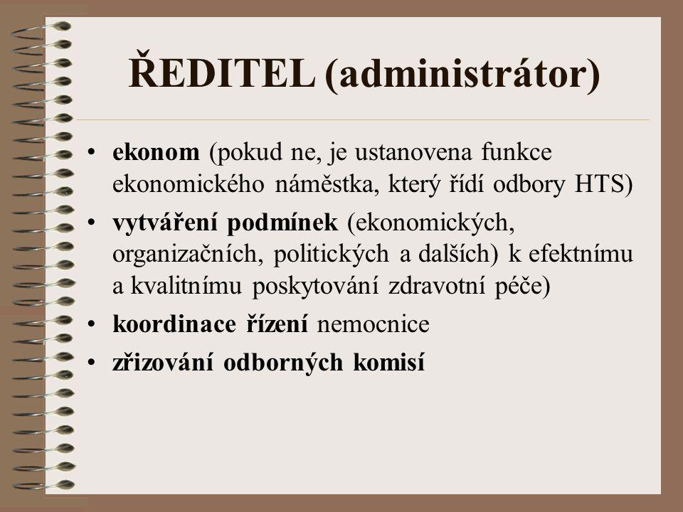 ŘEDITEL (administrátor) ekonom (pokud ne, je ustanovena funkce ekonomického náměstka, který řídí odbory HTS) vytváření podmínek (ekonomických, organizačních, politických a dalších) k efektnímu a kvalitnímu poskytování zdravotní péče) koordinace řízení nemocnice zřizování odborných komisí