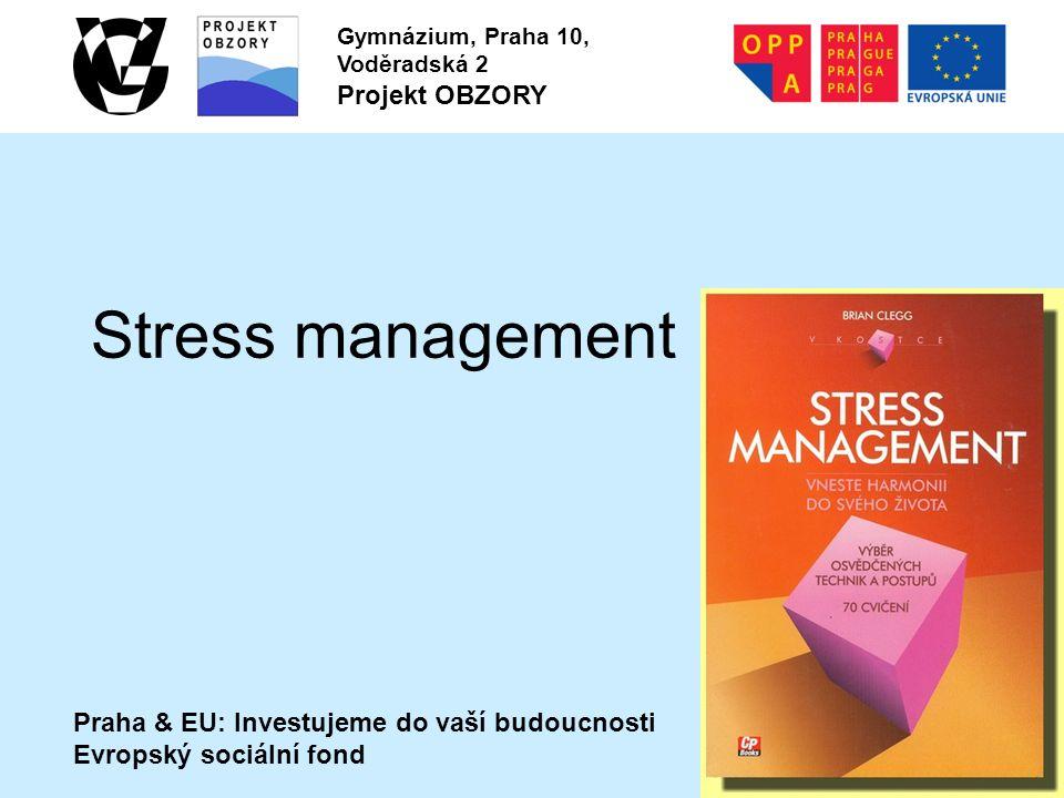 Praha & EU: Investujeme do vaší budoucnosti Evropský sociální fond Gymnázium, Praha 10, Voděradská 2 Projekt OBZORY Stress management