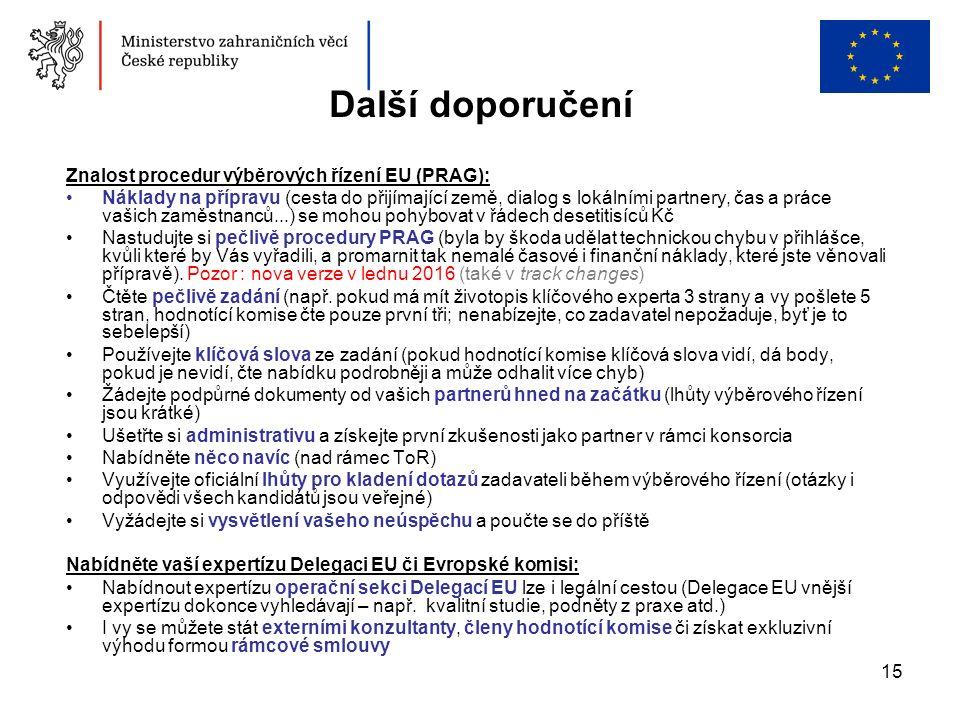 15 Další doporučení Znalost procedur výběrových řízení EU (PRAG): Náklady na přípravu (cesta do přijímající země, dialog s lokálními partnery, čas a práce vašich zaměstnanců...) se mohou pohybovat v řádech desetitisíců Kč Nastudujte si pečlivě procedury PRAG (byla by škoda udělat technickou chybu v přihlášce, kvůli které by Vás vyřadili, a promarnit tak nemalé časové i finanční náklady, které jste věnovali přípravě).