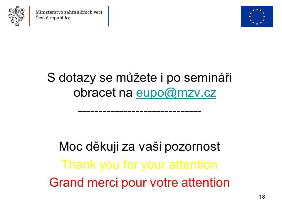 18 S dotazy se můžete i po semináři obracet na eupo@mzv.czeupo@mzv.cz ------------------------------ Moc děkuji za vaši pozornost Thank you for your attention Grand merci pour votre attention