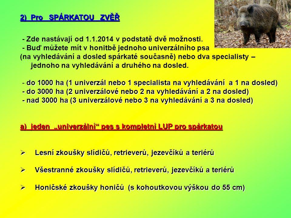 2) Pro SPÁRKATOU ZVĚŘ - Zde nastávají od 1.1.2014 v podstatě dvě možnosti. - Buď můžete mít v honitbě jednoho univerzálního psa (na vyhledávání a dosl
