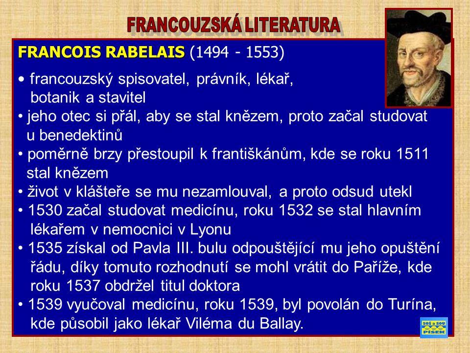 FRANCOIS RABELAIS FRANCOIS RABELAIS (1494 - 1553) francouzský spisovatel, právník, lékař, botanik a stavitel jeho otec si přál, aby se stal knězem, proto začal studovat u benedektinů poměrně brzy přestoupil k františkánům, kde se roku 1511 stal knězem život v klášteře se mu nezamlouval, a proto odsud utekl 1530 začal studovat medicínu, roku 1532 se stal hlavním lékařem v nemocnici v Lyonu 1535 získal od Pavla III.