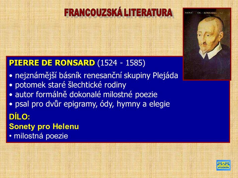 PIERRE DE RONSARD PIERRE DE RONSARD (1524 - 1585) nejznámější básník renesanční skupiny Plejáda potomek staré šlechtické rodiny autor formálně dokonalé milostné poezie psal pro dvůr epigramy, ódy, hymny a elegieDÍLO: Sonety pro Helenu milostná poezie