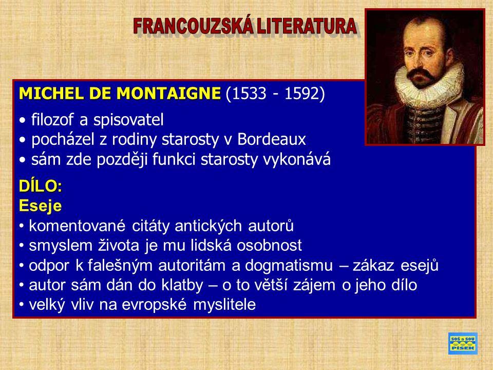 MICHEL DE MONTAIGNE MICHEL DE MONTAIGNE (1533 - 1592) filozof a spisovatel pocházel z rodiny starosty v Bordeaux sám zde později funkci starosty vykonáváDÍLO: Eseje komentované citáty antických autorů smyslem života je mu lidská osobnost odpor k falešným autoritám a dogmatismu – zákaz esejů autor sám dán do klatby – o to větší zájem o jeho dílo velký vliv na evropské myslitele