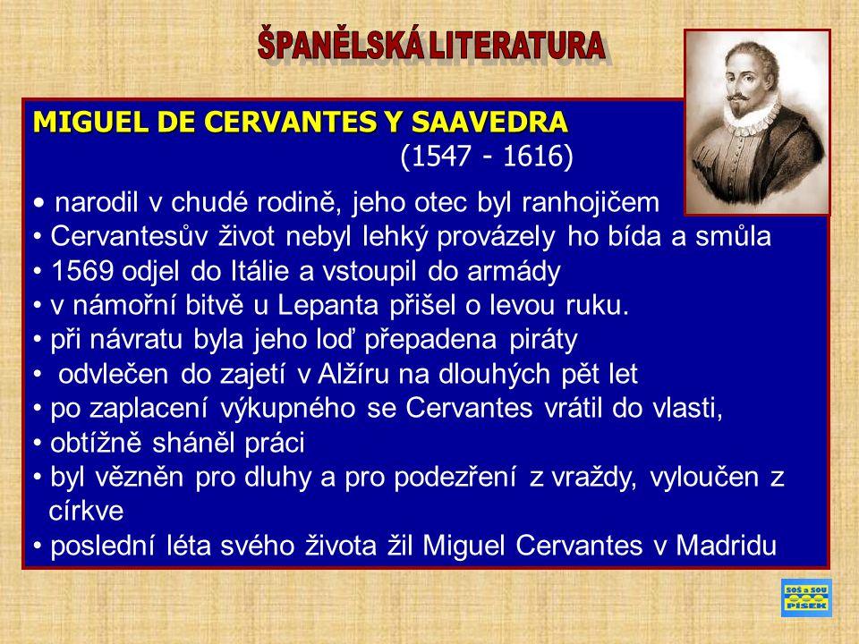 MIGUEL DE CERVANTES Y SAAVEDRA (1547 - 1616) narodil v chudé rodině, jeho otec byl ranhojičem Cervantesův život nebyl lehký provázely ho bída a smůla 1569 odjel do Itálie a vstoupil do armády v námořní bitvě u Lepanta přišel o levou ruku.