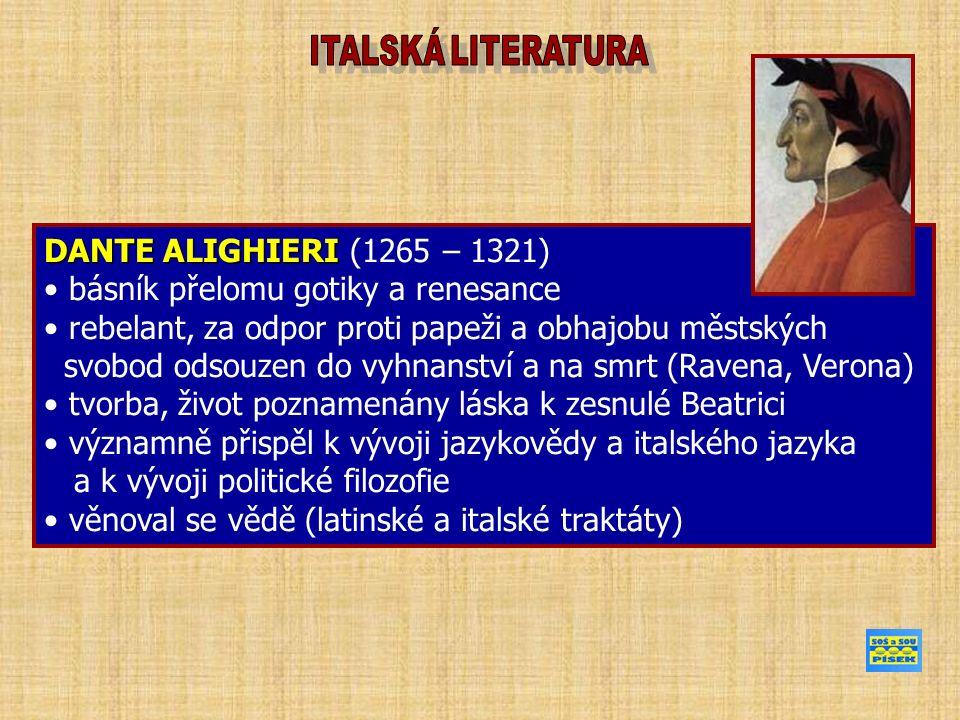 DANTE ALIGHIERI DANTE ALIGHIERI (1265 – 1321) básník přelomu gotiky a renesance rebelant, za odpor proti papeži a obhajobu městských svobod odsouzen do vyhnanství a na smrt (Ravena, Verona) tvorba, život poznamenány láska k zesnulé Beatrici významně přispěl k vývoji jazykovědy a italského jazyka a k vývoji politické filozofie věnoval se vědě (latinské a italské traktáty)