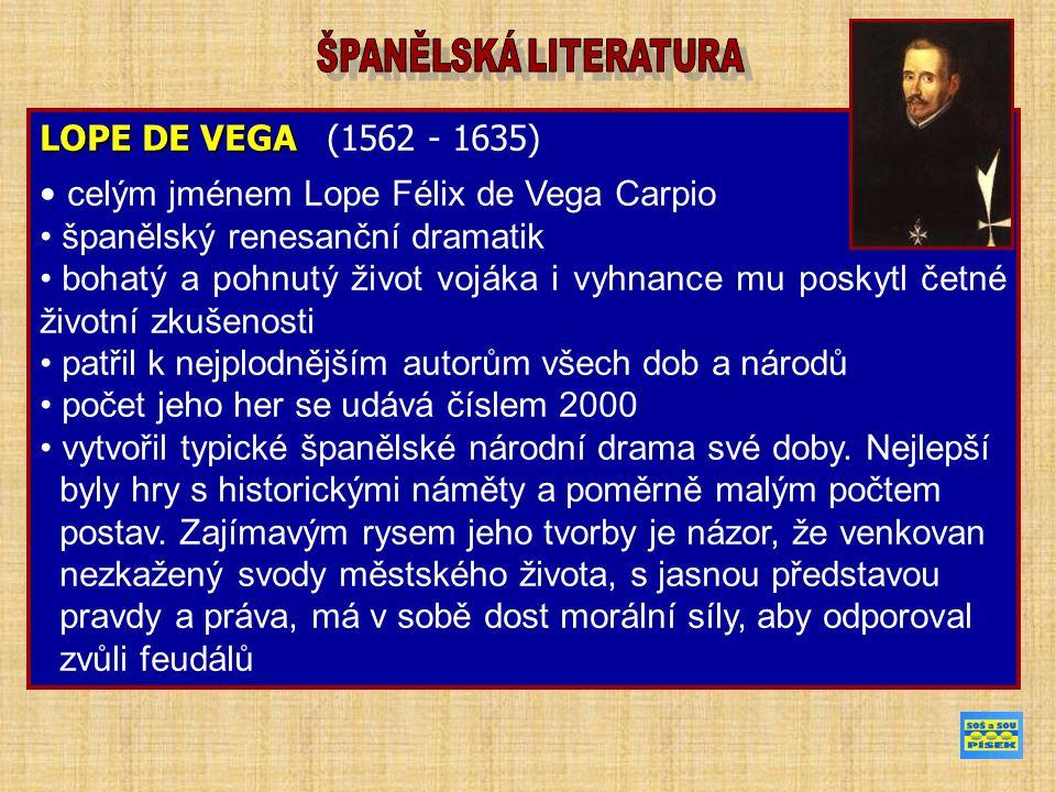 LOPE DE VEGA LOPE DE VEGA (1562 - 1635) celým jménem Lope Félix de Vega Carpio španělský renesanční dramatik bohatý a pohnutý život vojáka i vyhnance mu poskytl četné životní zkušenosti patřil k nejplodnějším autorům všech dob a národů počet jeho her se udává číslem 2000 vytvořil typické španělské národní drama své doby.