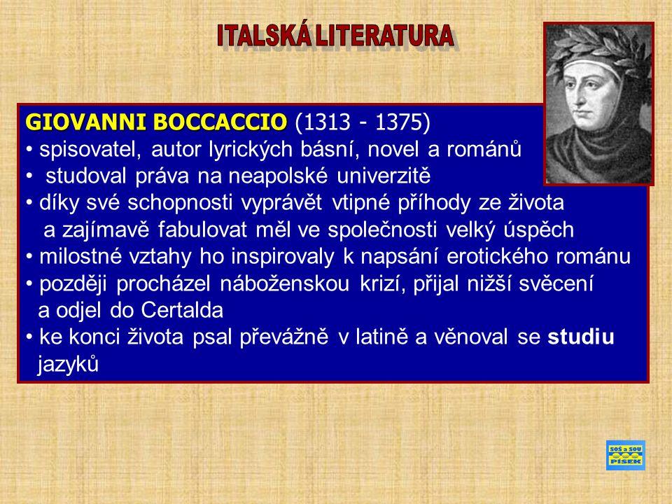 GIOVANNI BOCCACCIO GIOVANNI BOCCACCIO (1313 - 1375) spisovatel, autor lyrických básní, novel a románů studoval práva na neapolské univerzitě díky své schopnosti vyprávět vtipné příhody ze života a zajímavě fabulovat měl ve společnosti velký úspěch milostné vztahy ho inspirovaly k napsání erotického románu později procházel náboženskou krizí, přijal nižší svěcení a odjel do Certalda ke konci života psal převážně v latině a věnoval se studiu jazyků