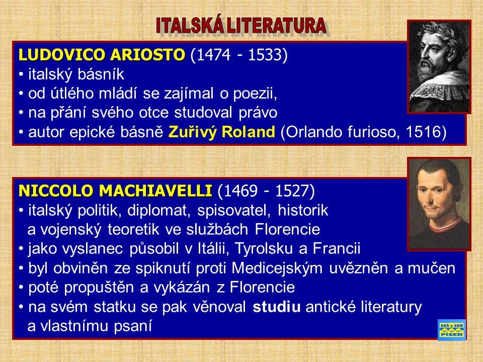 LUDOVICO ARIOSTO LUDOVICO ARIOSTO (1474 - 1533) italský básník od útlého mládí se zajímal o poezii, na přání svého otce studoval právo autor epické básně Zuřivý Roland (Orlando furioso, 1516) NICCOLO MACHIAVELLI NICCOLO MACHIAVELLI (1469 - 1527) italský politik, diplomat, spisovatel, historik a vojenský teoretik ve službách Florencie jako vyslanec působil v Itálii, Tyrolsku a Francii byl obviněn ze spiknutí proti Medicejským uvězněn a mučen poté propuštěn a vykázán z Florencie na svém statku se pak věnoval studiu antické literatury a vlastnímu psaní