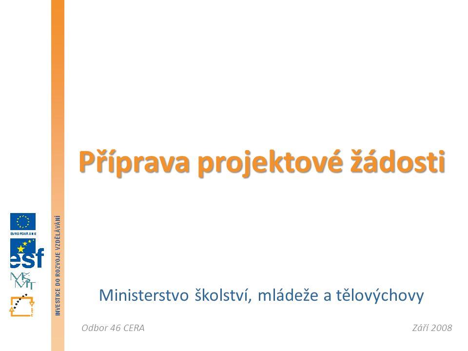 Září 2008Odbor 46 CERA INVESTICE DO ROZVOJE VZDĚLÁVÁNÍ Ministerstvo školství, mládeže a tělovýchovy Příprava projektové žádosti