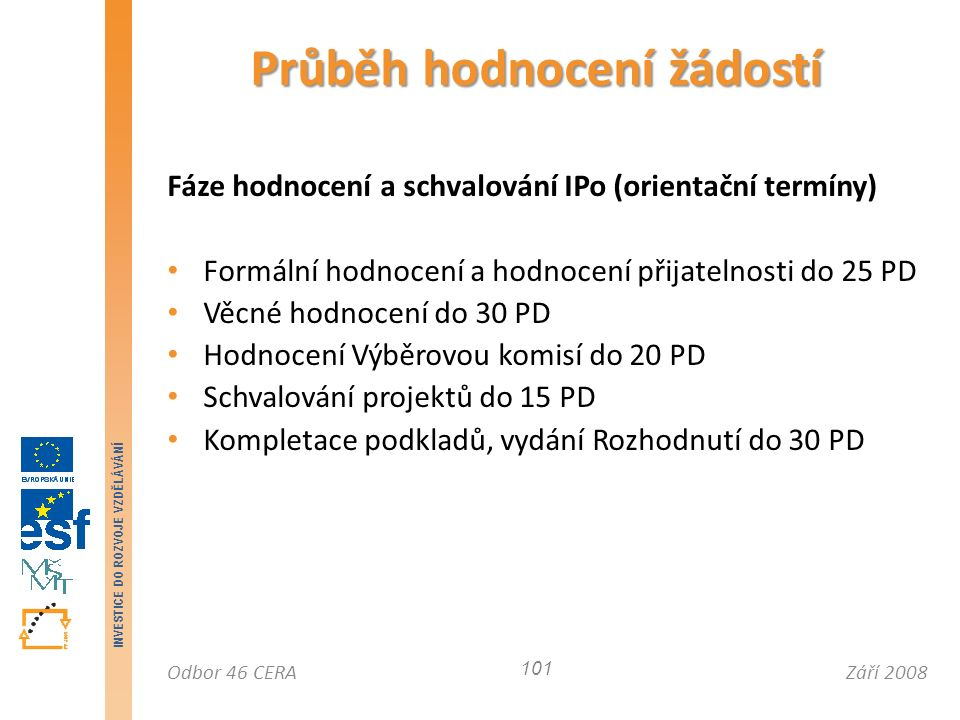 Září 2008Odbor 46 CERA INVESTICE DO ROZVOJE VZDĚLÁVÁNÍ Fáze hodnocení a schvalování IPo (orientační termíny) Formální hodnocení a hodnocení přijatelnosti do 25 PD Věcné hodnocení do 30 PD Hodnocení Výběrovou komisí do 20 PD Schvalování projektů do 15 PD Kompletace podkladů, vydání Rozhodnutí do 30 PD Průběh hodnocení žádostí 101