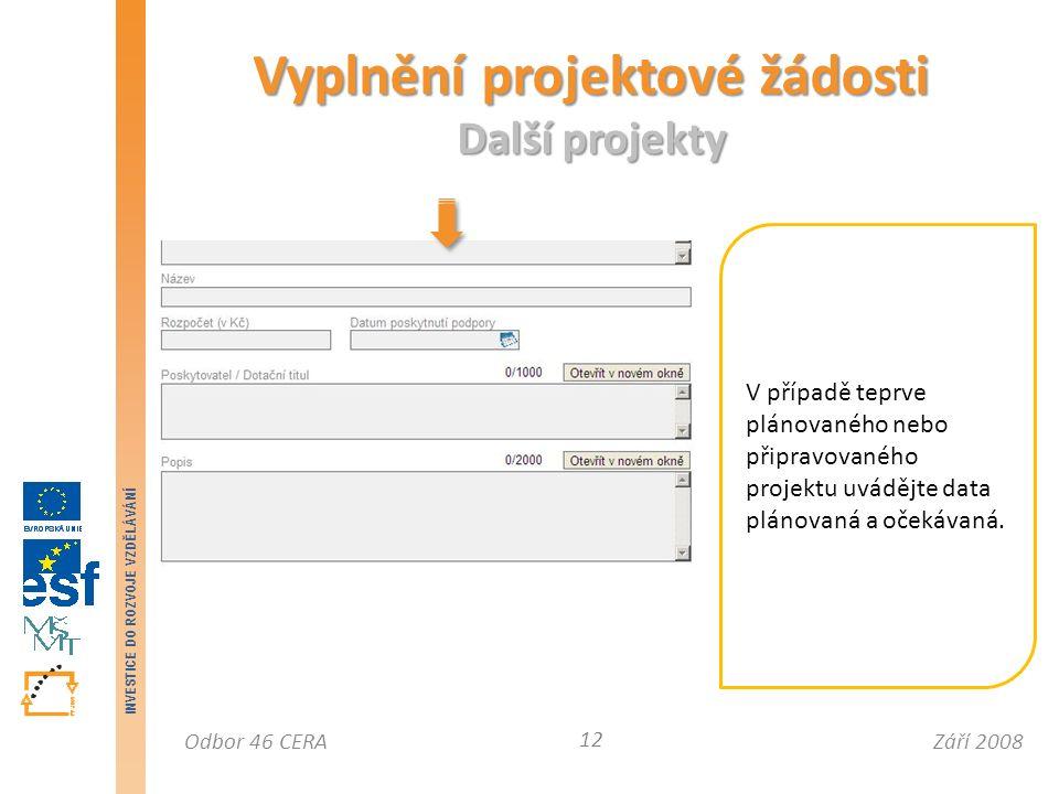 Září 2008Odbor 46 CERA INVESTICE DO ROZVOJE VZDĚLÁVÁNÍ Vyplnění projektové žádosti Další projekty 12 V případě teprve plánovaného nebo připravovaného projektu uvádějte data plánovaná a očekávaná.