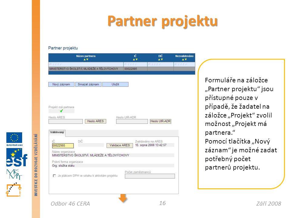 """Září 2008Odbor 46 CERA INVESTICE DO ROZVOJE VZDĚLÁVÁNÍ Partner projektu 16 Formuláře na záložce """"Partner projektu jsou přístupné pouze v případě, že žadatel na záložce """"Projekt zvolil možnost """"Projekt má partnera. Pomocí tlačítka """"Nový záznam je možné zadat potřebný počet partnerů projektu."""