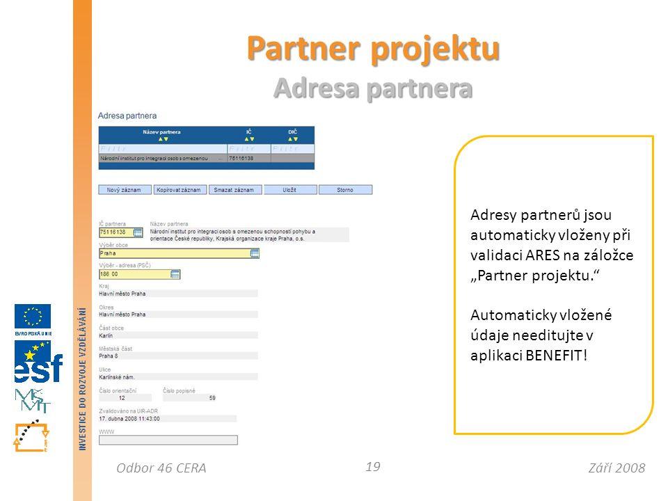 """Září 2008Odbor 46 CERA INVESTICE DO ROZVOJE VZDĚLÁVÁNÍ Partner projektu Adresa partnera 19 Adresy partnerů jsou automaticky vloženy při validaci ARES na záložce """"Partner projektu. Automaticky vložené údaje needitujte v aplikaci BENEFIT!"""