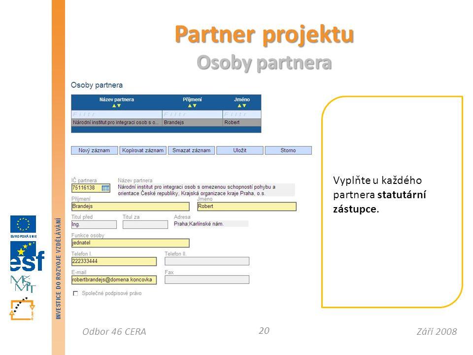 Září 2008Odbor 46 CERA INVESTICE DO ROZVOJE VZDĚLÁVÁNÍ Partner projektu Osoby partnera 20 Vyplňte u každého partnera statutární zástupce.