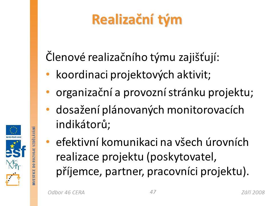 Září 2008Odbor 46 CERA INVESTICE DO ROZVOJE VZDĚLÁVÁNÍ Členové realizačního týmu zajišťují: koordinaci projektových aktivit; organizační a provozní stránku projektu; dosažení plánovaných monitorovacích indikátorů; efektivní komunikaci na všech úrovních realizace projektu (poskytovatel, příjemce, partner, pracovníci projektu).