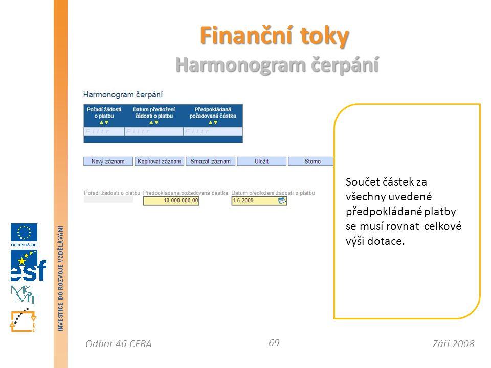 Září 2008Odbor 46 CERA INVESTICE DO ROZVOJE VZDĚLÁVÁNÍ Finanční toky Harmonogram čerpání 69 Součet částek za všechny uvedené předpokládané platby se musí rovnat celkové výši dotace.