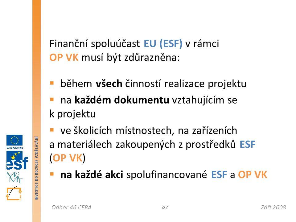 Září 2008Odbor 46 CERA INVESTICE DO ROZVOJE VZDĚLÁVÁNÍ Finanční spoluúčast EU (ESF) v rámci OP VK musí být zdůrazněna:  během všech činností realizace projektu  na každém dokumentu vztahujícím se k projektu  ve školicích místnostech, na zařízeních a materiálech zakoupených z prostředků ESF (OP VK)  na každé akci spolufinancované ESF a OP VK 87