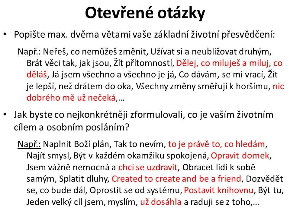Otevřené otázky Popište max. dvěma větami vaše základní životní přesvědčení: Např.: Neřeš, co nemůžeš změnit, Užívat si a neubližovat druhým, Brát věc