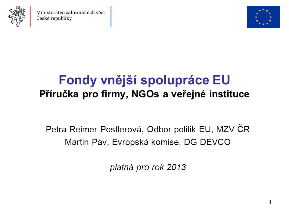 1 Fondy vnější spolupráce EU Příručka pro firmy, NGOs a veřejné instituce Petra Reimer Postlerová, Odbor politik EU, MZV ČR Martin Páv, Evropská komis