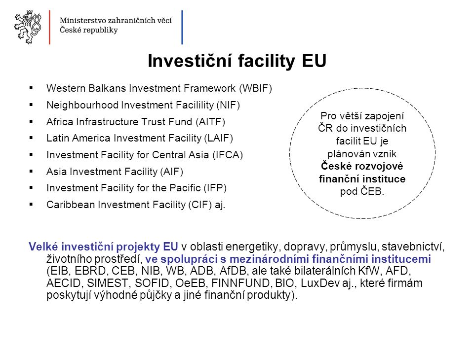 Investiční facility EU  Western Balkans Investment Framework (WBIF)  Neighbourhood Investment Facilility (NIF)  Africa Infrastructure Trust Fund (AITF)  Latin America Investment Facility (LAIF)  Investment Facility for Central Asia (IFCA)  Asia Investment Facility (AIF)  Investment Facility for the Pacific (IFP)  Caribbean Investment Facility (CIF) aj.