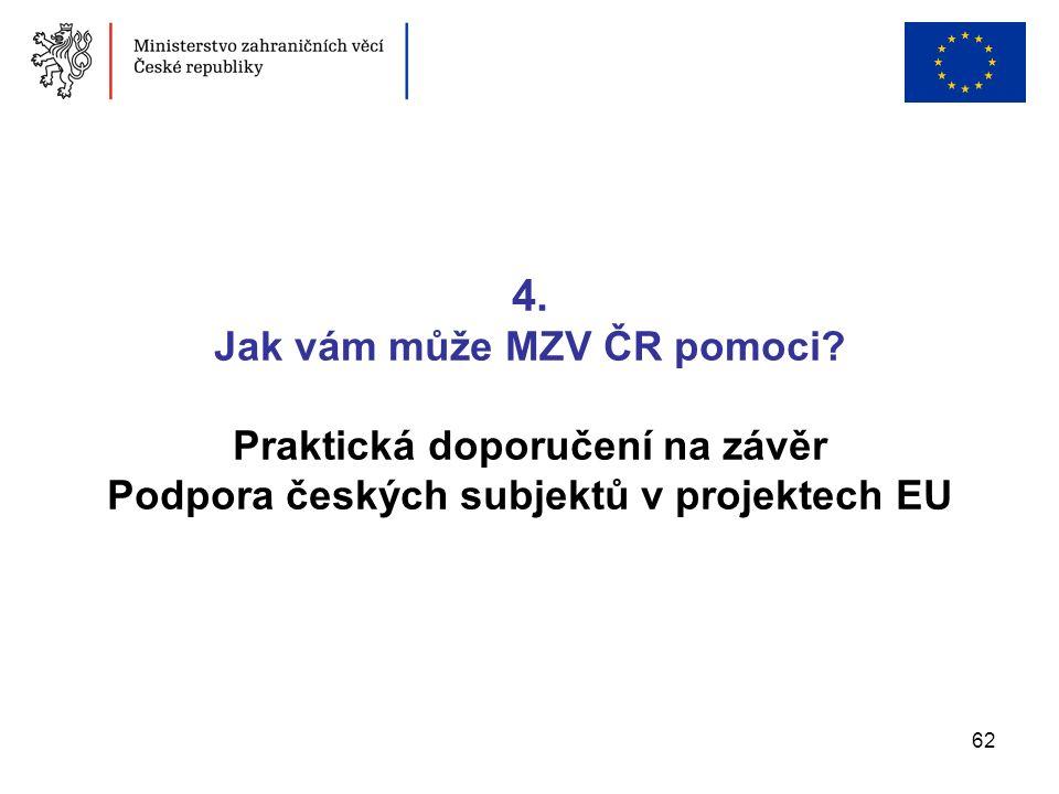 62 4. Jak vám může MZV ČR pomoci? Praktická doporučení na závěr Podpora českých subjektů v projektech EU