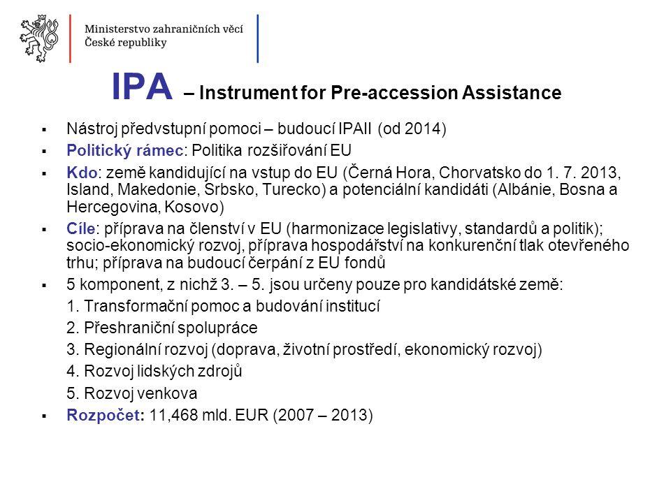 IPA – Instrument for Pre-accession Assistance  Nástroj předvstupní pomoci – budoucí IPAII (od 2014)  Politický rámec: Politika rozšiřování EU  Kdo: