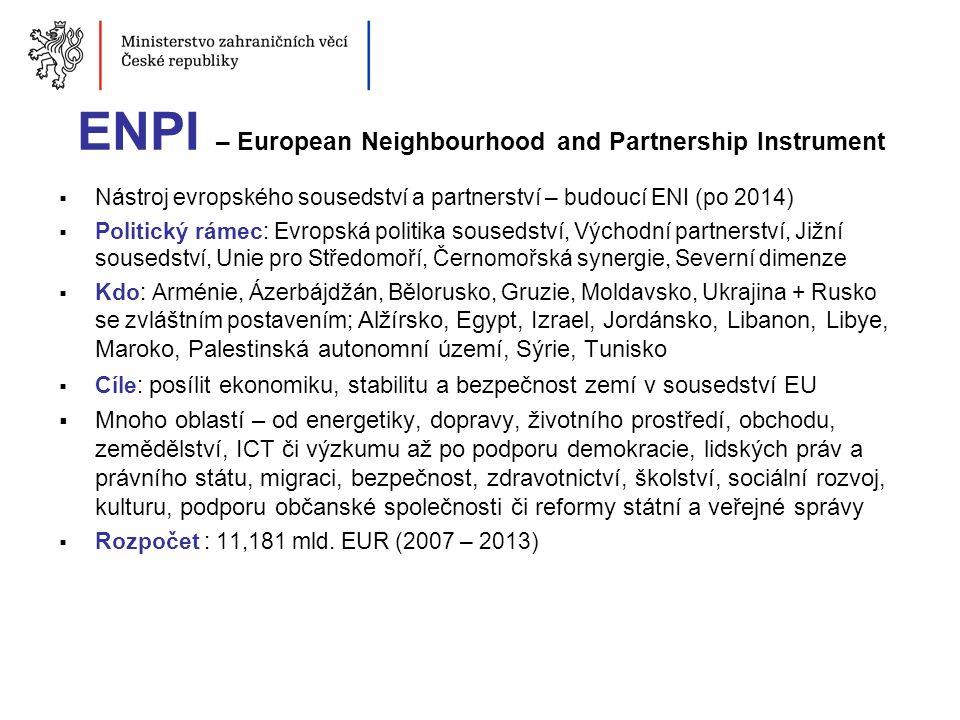 ENPI – European Neighbourhood and Partnership Instrument  Nástroj evropského sousedství a partnerství – budoucí ENI (po 2014)  Politický rámec: Evro