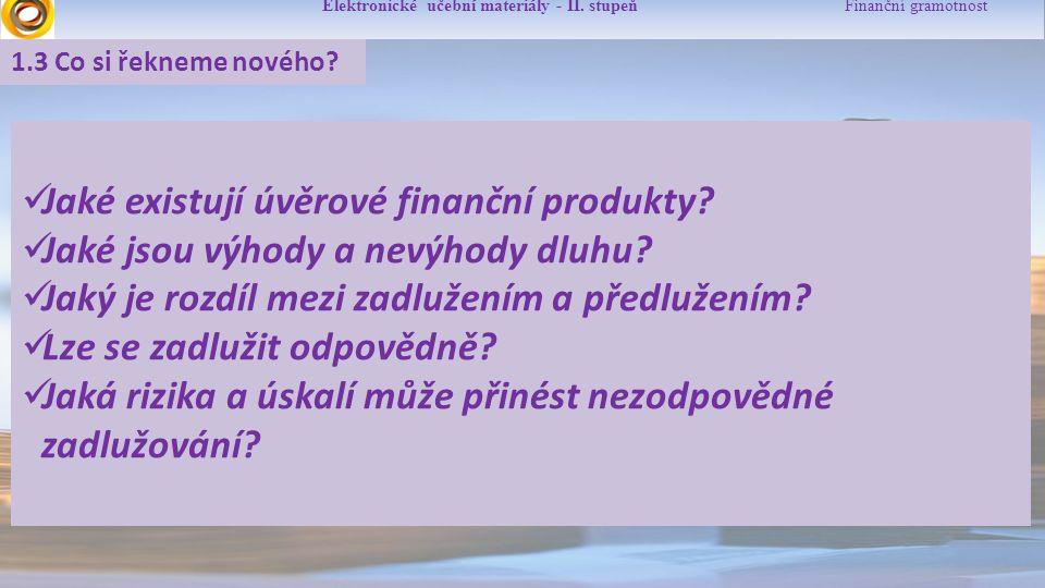 Elektronické učební materiály - II. stupeň Finanční gramotnost 1.3 Co si řekneme nového? Jaké existují úvěrové finanční produkty? Jaké jsou výhody a n