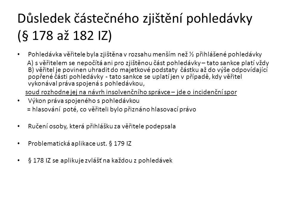 Důsledek částečného zjištění pohledávky (§ 178 až 182 IZ) Pohledávka věřitele byla zjištěna v rozsahu menším než ½ přihlášené pohledávky A) s věřitelem se nepočítá ani pro zjištěnou část pohledávky – tato sankce platí vždy B) věřitel je povinen uhradit do majetkové podstaty částku až do výše odpovídající popřené části pohledávky - tato sankce se uplatí jen v případě, kdy věřitel vykonával práva spojená s pohledávkou, soud rozhodne jej na návrh insolvenčního správce – jde o incidenční spor Výkon práva spojeného s pohledávkou = hlasování poté, co věřiteli bylo přiznáno hlasovací právo Ručení osoby, která přihlášku za věřitele podepsala Problematická aplikace ust.