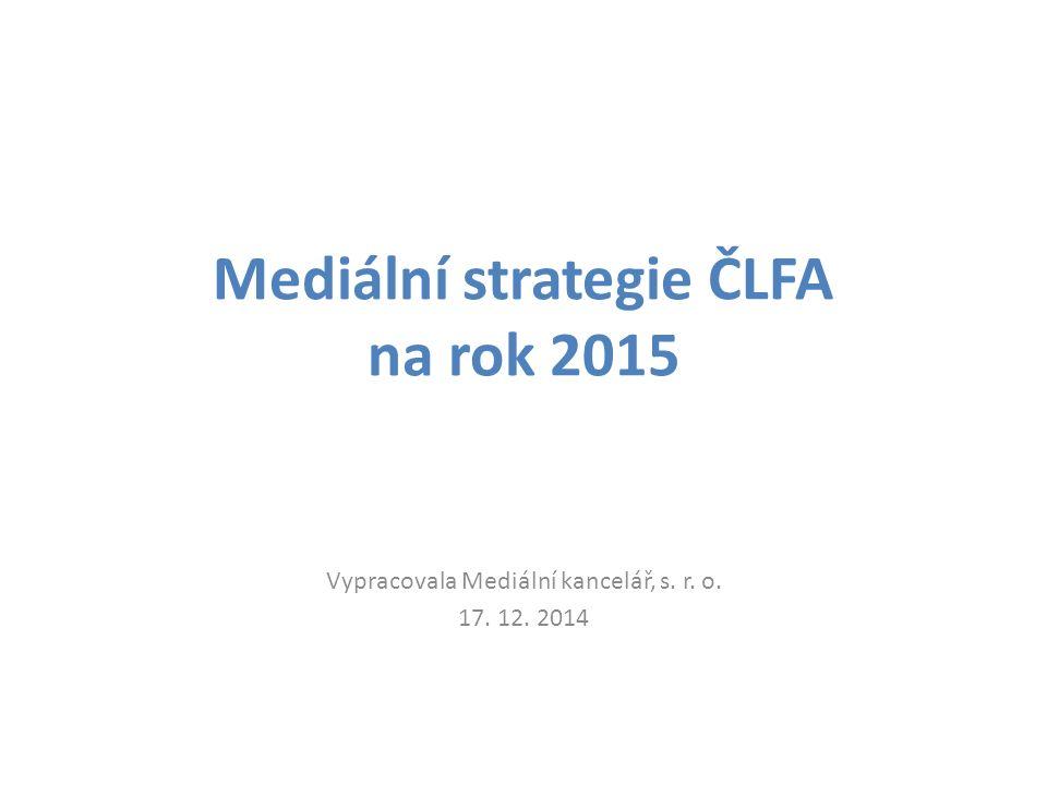 Mediální strategie ČLFA na rok 2015 Vypracovala Mediální kancelář, s. r. o. 17. 12. 2014