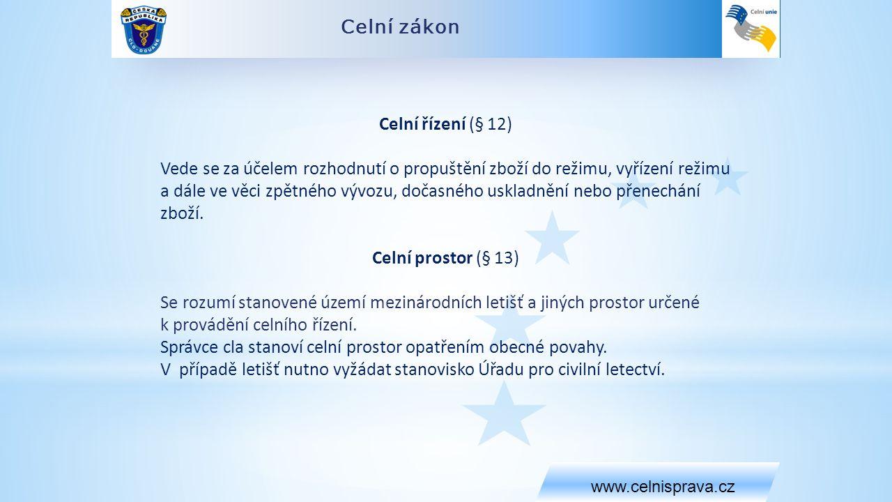 Celní zákon www.celnisprava.cz Celní řízení (§ 12) Vede se za účelem rozhodnutí o propuštění zboží do režimu, vyřízení režimu a dále ve věci zpětného vývozu, dočasného uskladnění nebo přenechání zboží.
