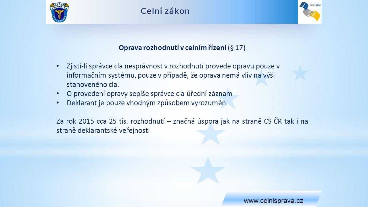 Celní zákon www.celnisprava.cz Oprava rozhodnutí v celním řízení (§ 17) Zjistí-li správce cla nesprávnost v rozhodnutí provede opravu pouze v informačním systému, pouze v případě, že oprava nemá vliv na výši stanoveného cla.