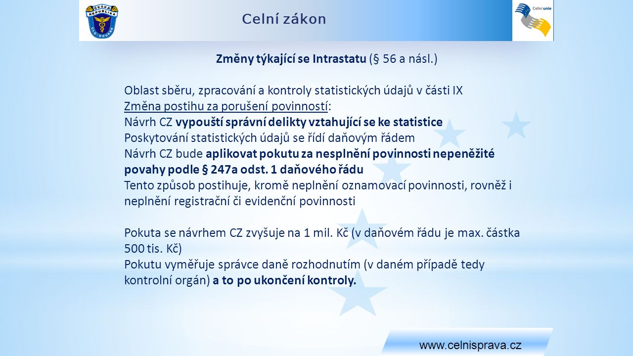 Celní zákon www.celnisprava.cz Změny týkající se Intrastatu (§ 56 a násl.) Oblast sběru, zpracování a kontroly statistických údajů v části IX Změna postihu za porušení povinností: Návrh CZ vypouští správní delikty vztahující se ke statistice Poskytování statistických údajů se řídí daňovým řádem Návrh CZ bude aplikovat pokutu za nesplnění povinnosti nepeněžité povahy podle § 247a odst.