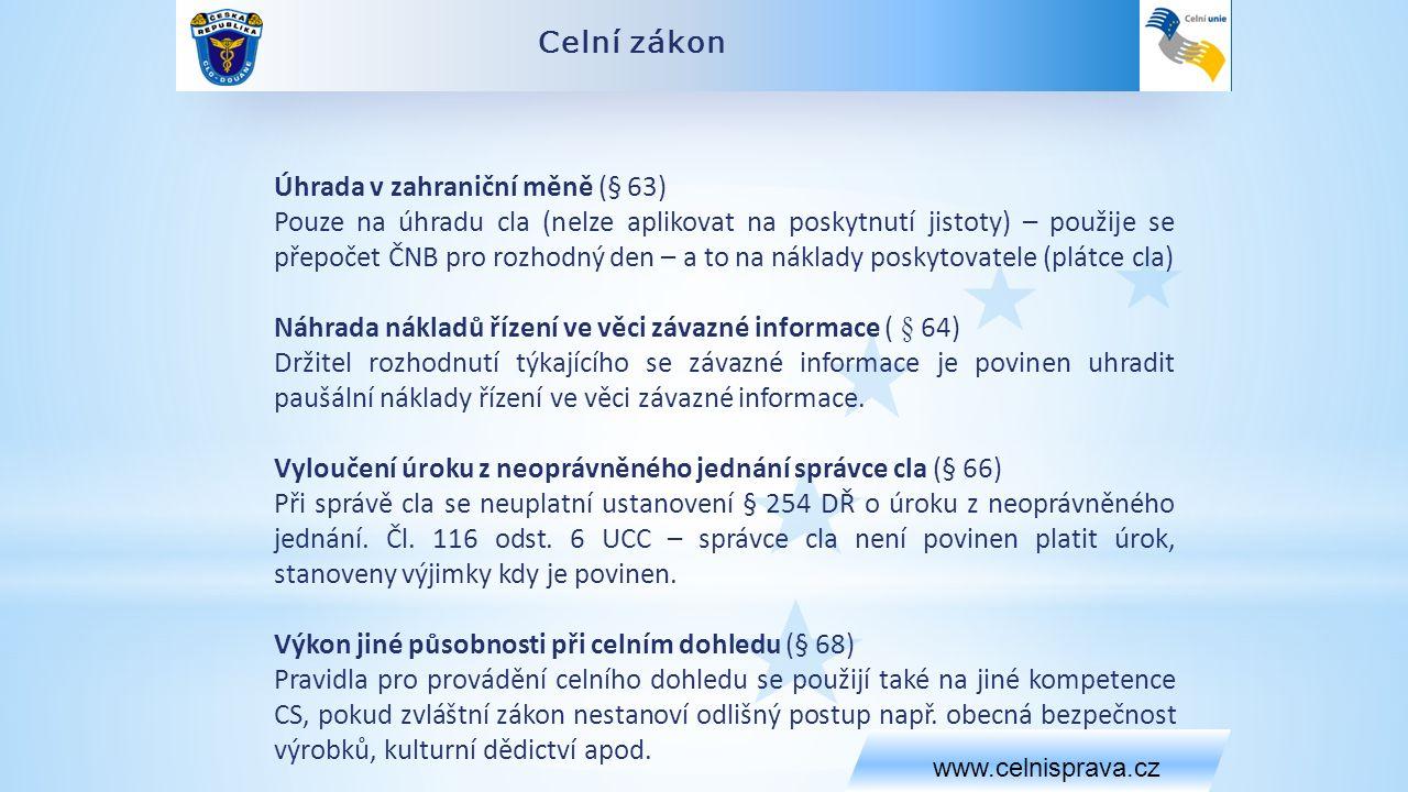 Celní zákon www.celnisprava.cz Úhrada v zahraniční měně (§ 63) Pouze na úhradu cla (nelze aplikovat na poskytnutí jistoty) – použije se přepočet ČNB pro rozhodný den – a to na náklady poskytovatele (plátce cla) Náhrada nákladů řízení ve věci závazné informace ( § 64) Držitel rozhodnutí týkajícího se závazné informace je povinen uhradit paušální náklady řízení ve věci závazné informace.
