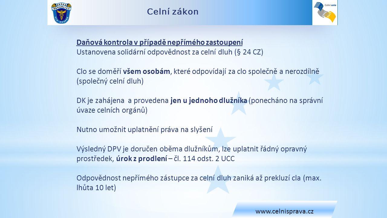 Celní zákon www.celnisprava.cz Daňová kontrola v případě nepřímého zastoupení Ustanovena solidární odpovědnost za celní dluh (§ 24 CZ) Clo se doměří všem osobám, které odpovídají za clo společně a nerozdílně (společný celní dluh) DK je zahájena a provedena jen u jednoho dlužníka (ponecháno na správní úvaze celních orgánů) Nutno umožnit uplatnění práva na slyšení Výsledný DPV je doručen oběma dlužníkům, lze uplatnit řádný opravný prostředek, úrok z prodlení – čl.