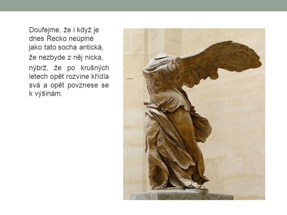 Doufejme, že i když je dnes Řecko neúplné jako tato socha antická, že nezbyde z něj nicka, nýbrž, že po krušných letech opět rozvine křídla svá a opět
