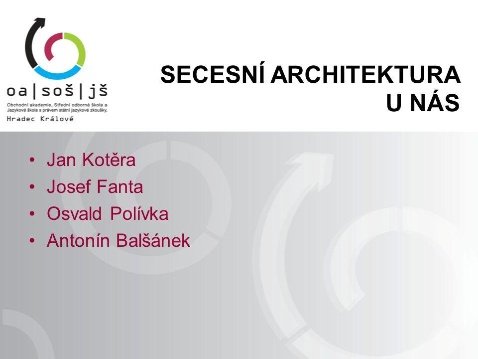 SECESNÍ ARCHITEKTURA U NÁS Jan Kotěra Josef Fanta Osvald Polívka Antonín Balšánek
