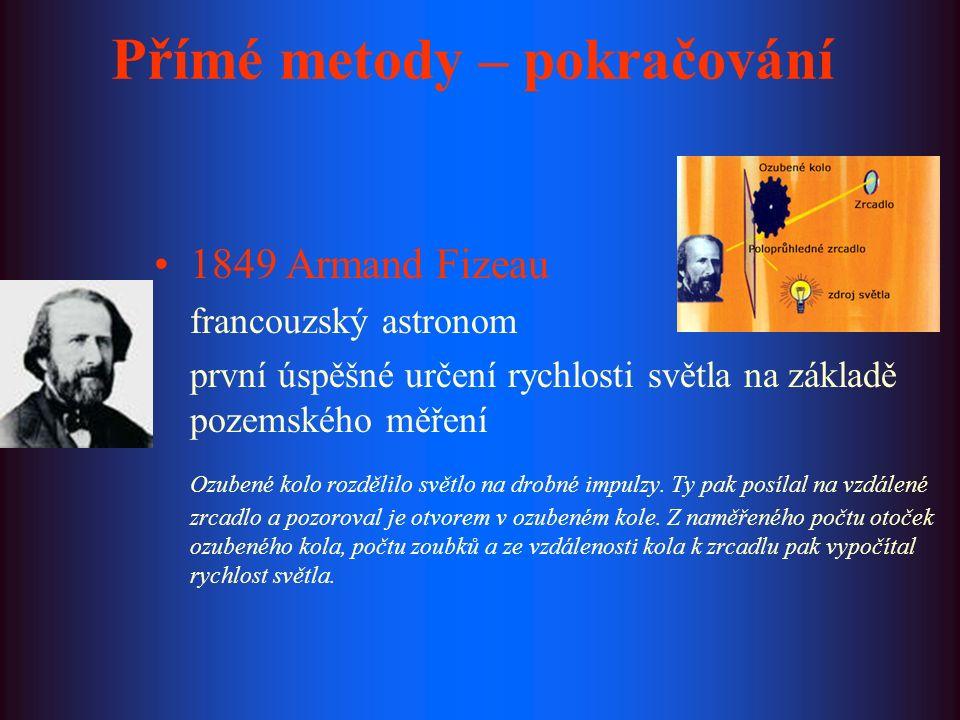 1850 Jean Foucault francouzský fyzik ozubené kolo v Fizeauově experimentu nahradil otáčivým zrcadlem, změřil rychlost světla ve vodě a zjistil, že je menší než ve vzduchu 1878 Albert Michelson americký fyzik zdokonalil Foucaultovu metodu, měření za sníženého tlaku poslední pokusy provedl r.
