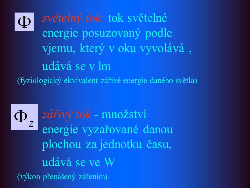 světelný tok: tok světelné energie posuzovaný podle vjemu, který v oku vyvolává, udává se v lm (fyziologický ekvivalent zářivé energie daného světla) zářivý tok - množství energie vyzařované danou plochou za jednotku času, udává se ve W (výkon přenášený zářením)