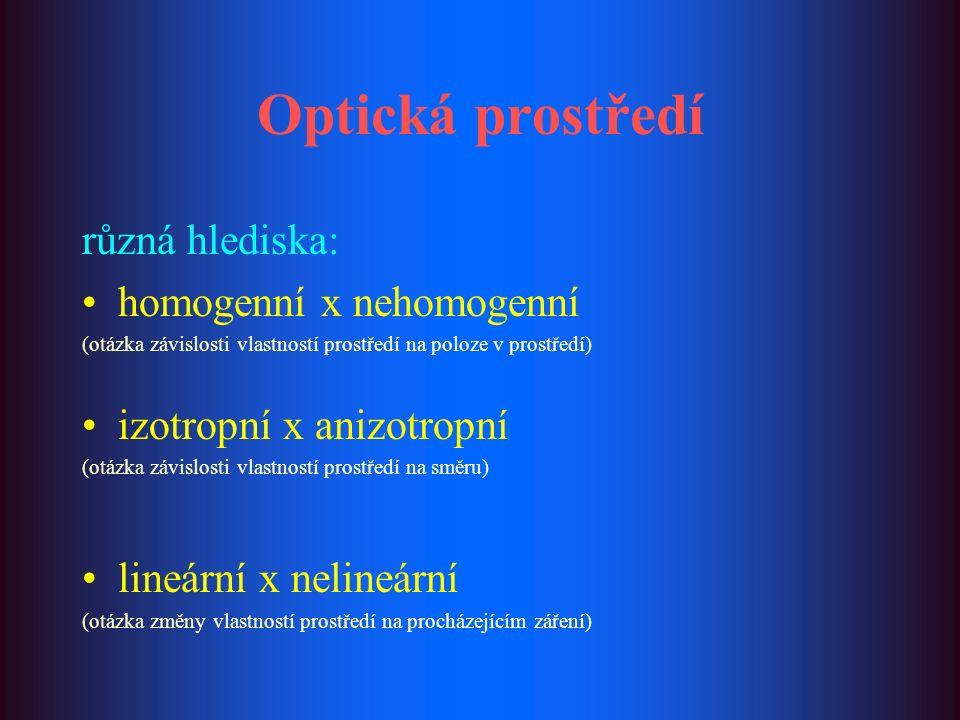 Optická prostředí různá hlediska: homogenní x nehomogenní (otázka závislosti vlastností prostředí na poloze v prostředí) izotropní x anizotropní (otáz