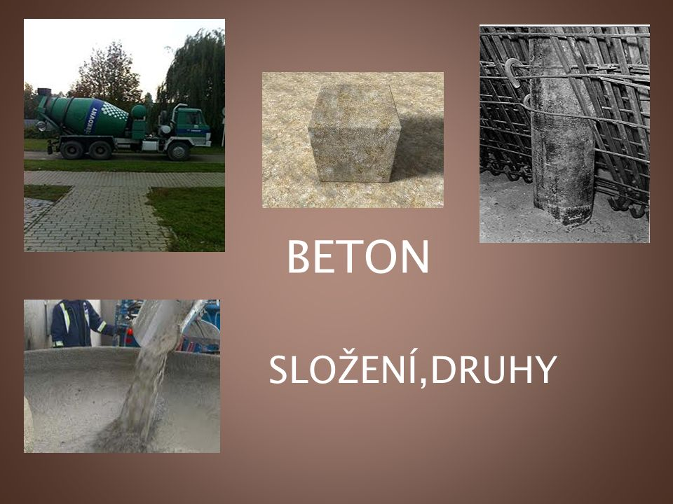 CO JE BETON Beton je umělý slepenec, složený ze směsi cementu, hrubého a drobného kameniva, vody, přísad a příměsí.